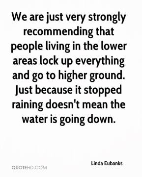 Linda Eubanks  - We are just very strongly recommending that people living in the lower areas lock up everything and go to higher ground. Just because it stopped raining doesn't mean the water is going down.