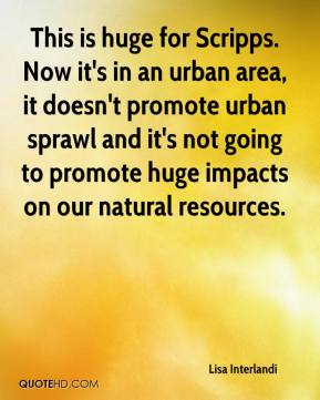 Lisa Interlandi  - This is huge for Scripps. Now it's in an urban area, it doesn't promote urban sprawl and it's not going to promote huge impacts on our natural resources.