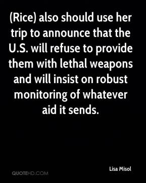 Lisa Misol  - (Rice) also should use her trip to announce that the U.S. will refuse to provide them with lethal weapons and will insist on robust monitoring of whatever aid it sends.