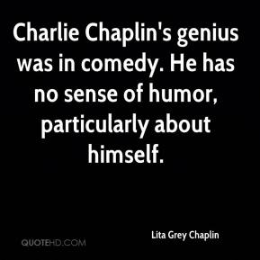Lita Grey Chaplin - Charlie Chaplin's genius was in comedy. He has no sense of humor, particularly about himself.