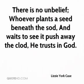 Lizzie York Case  - There is no unbelief; Whoever plants a seed beneath the sod, And waits to see it push away the clod, He trusts in God.