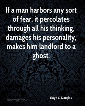 Lloyd C. Douglas - If a man harbors any sort of fear, it percolates through all his thinking, damages his personality, makes him landlord to a ghost.