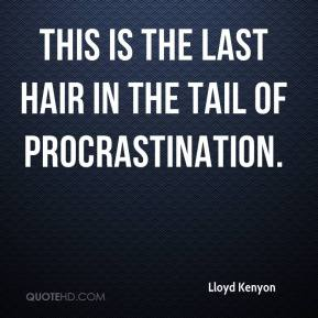 Lloyd Kenyon  - This is the last hair in the tail of procrastination.