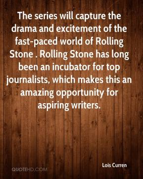 Lois Curren  - The series will capture the drama and excitement of the fast-paced world of Rolling Stone . Rolling Stone has long been an incubator for top journalists, which makes this an amazing opportunity for aspiring writers.