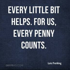 Lois Frerking  - Every little bit helps. For us, every penny counts.