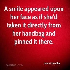 Loma Chandler  - A smile appeared upon her face as if she'd taken it directly from her handbag and pinned it there.