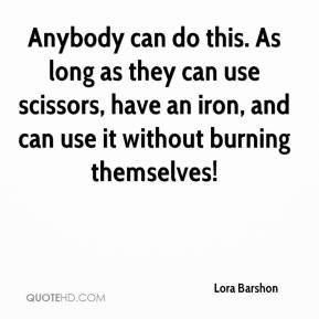 Lora Barshon  - Anybody can do this. As long as they can use scissors, have an iron, and can use it without burning themselves!