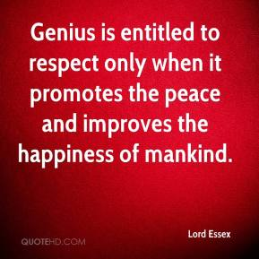 Lord Essex  - Genius is entitled to respect only when it promotes the peace and improves the happiness of mankind.