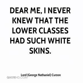 Lord (George Nathaniel) Curzon  - Dear me, I never knew that the lower classes had such white skins.