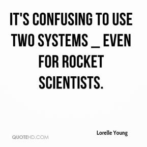 Lorelle Young  - It's confusing to use two systems _ even for rocket scientists.