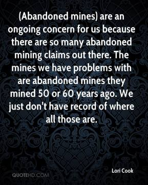 Lori Cook  - (Abandoned mines) are an ongoing concern for us because there are so many abandoned mining claims out there. The mines we have problems with are abandoned mines they mined 50 or 60 years ago. We just don't have record of where all those are.