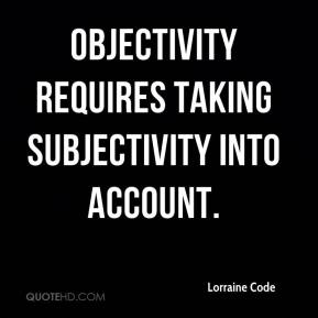 Lorraine Code - Objectivity requires taking subjectivity into account.