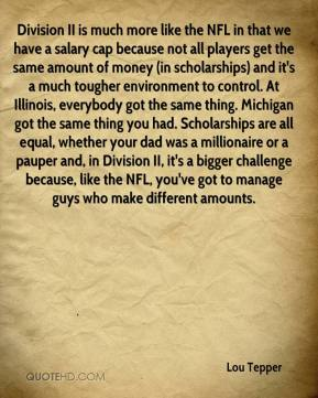 Lou Tepper  - Division II is much more like the NFL in that we have a salary cap because not all players get the same amount of money (in scholarships) and it's a much tougher environment to control. At Illinois, everybody got the same thing. Michigan got the same thing you had. Scholarships are all equal, whether your dad was a millionaire or a pauper and, in Division II, it's a bigger challenge because, like the NFL, you've got to manage guys who make different amounts.