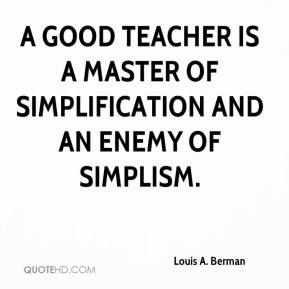 Louis A. Berman  - A good teacher is a master of simplification and an enemy of simplism.