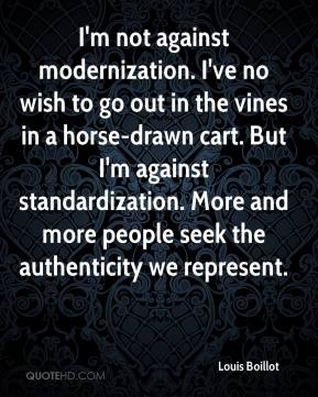 Louis Boillot  - I'm not against modernization. I've no wish to go out in the vines in a horse-drawn cart. But I'm against standardization. More and more people seek the authenticity we represent.