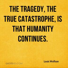 Louis Wolfson  - The tragedy, the true catastrophe, is that humanity continues.