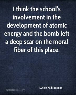 Lucien M. Biberman  - I think the school's involvement in the development of atomic energy and the bomb left a deep scar on the moral fiber of this place.