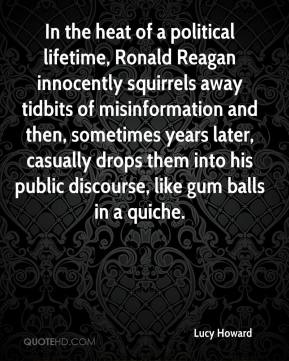 Lucy Howard  - In the heat of a political lifetime, Ronald Reagan innocently squirrels away tidbits of misinformation and then, sometimes years later, casually drops them into his public discourse, like gum balls in a quiche.