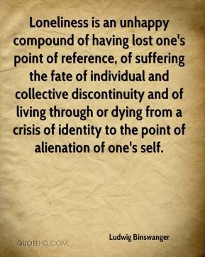 Ludwig Binswanger  - Loneliness is an unhappy compound of having lost one's point of reference, of suffering the fate of individual and collective discontinuity and of living through or dying from a crisis of identity to the point of alienation of one's self.