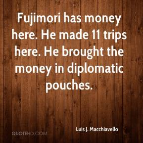 Luis J. Macchiavello  - Fujimori has money here. He made 11 trips here. He brought the money in diplomatic pouches.