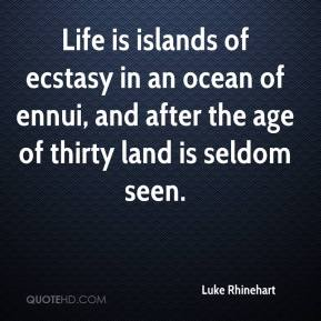 Life is islands of ecstasy in an ocean of ennui, and after the age of thirty land is seldom seen.