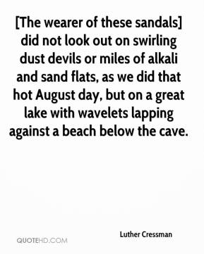 Luther Cressman  - [The wearer of these sandals] did not look out on swirling dust devils or miles of alkali and sand flats, as we did that hot August day, but on a great lake with wavelets lapping against a beach below the cave.