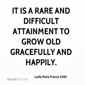 Lydia Maria Francis Child  - It is a rare and difficult attainment to grow old gracefully and happily.