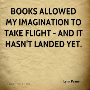 Lynn Payne  - Books allowed my imagination to take flight - and it hasn't landed yet.