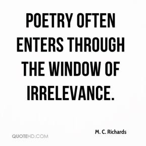 M. C. Richards  - Poetry often enters through the window of irrelevance.