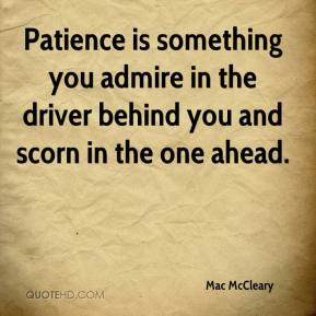 Mac McCleary  - Patience is something you admire in the driver behind you and scorn in the one ahead.