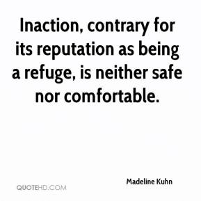 Madeline Kuhn  - Inaction, contrary for its reputation as being a refuge, is neither safe nor comfortable.