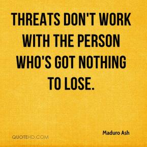 Maduro Ash  - Threats don't work with the person who's got nothing to lose.