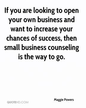 Maggie Powers  - If you are looking to open your own business and want to increase your chances of success, then small business counseling is the way to go.