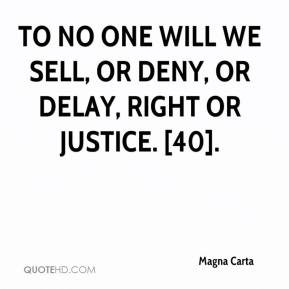 Magna Carta  - To no one will we sell, or deny, or delay, right or justice. [40].