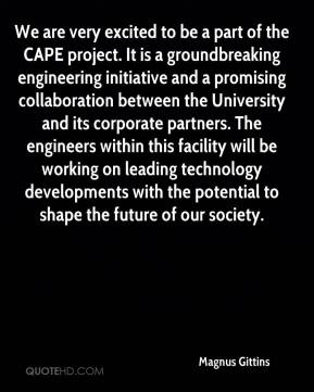 Magnus Gittins  - We are very excited to be a part of the CAPE project. It is a groundbreaking engineering initiative and a promising collaboration between the University and its corporate partners. The engineers within this facility will be working on leading technology developments with the potential to shape the future of our society.
