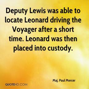 Maj. Paul Mercer  - Deputy Lewis was able to locate Leonard driving the Voyager after a short time. Leonard was then placed into custody.