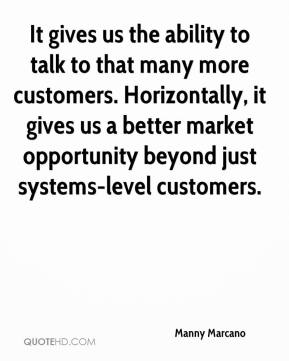 Manny Marcano  - It gives us the ability to talk to that many more customers. Horizontally, it gives us a better market opportunity beyond just systems-level customers.