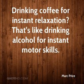 Marc Price  - Drinking coffee for instant relaxation? That's like drinking alcohol for instant motor skills.