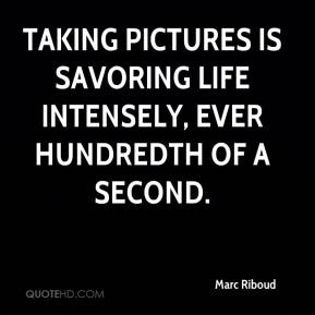 Marc Riboud  - Taking pictures is savoring life intensely, ever hundredth of a second.