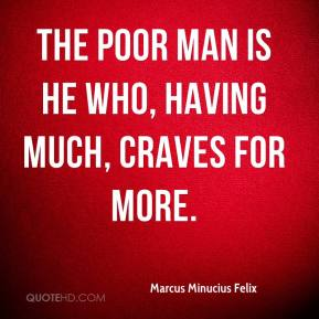 Marcus Minucius Felix - The poor man is he who, having much, craves for more.