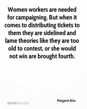 Margaret Alva  - Women workers are needed for campaigning. But when it comes to distributing tickets to them they are sidelined and lame theories like they are too old to contest, or she would not win are brought fourth.