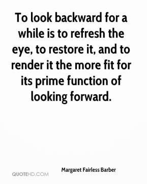Margaret Fairless Barber - To look backward for a while is to refresh the eye, to restore it, and to render it the more fit for its prime function of looking forward.