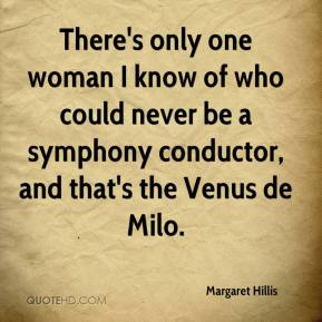 Margaret Hillis  - There's only one woman I know of who could never be a symphony conductor, and that's the Venus de Milo.