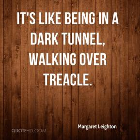 Margaret Leighton  - It's like being in a dark tunnel, walking over treacle.