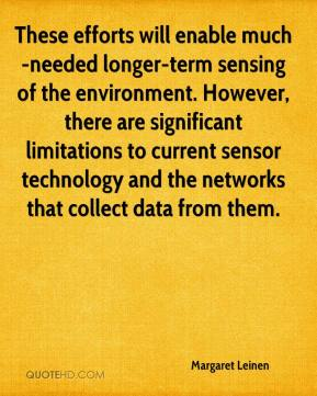 Margaret Leinen  - These efforts will enable much-needed longer-term sensing of the environment. However, there are significant limitations to current sensor technology and the networks that collect data from them.