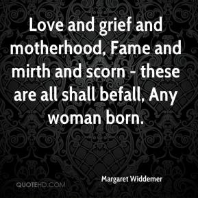 Love and grief and motherhood, Fame and mirth and scorn - these are all shall befall, Any woman born.