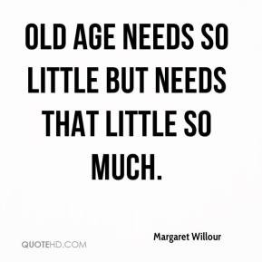 Old age needs so little but needs that little so much.
