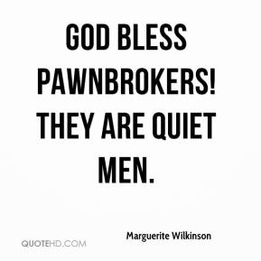 Marguerite Wilkinson  - God bless pawnbrokers! They are quiet men.