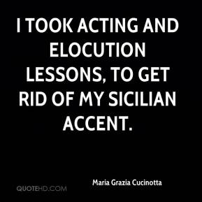 Maria Grazia Cucinotta - I took acting and elocution lessons, to get rid of my Sicilian accent.