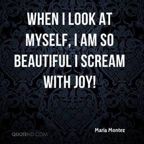 Maria Montez  - When I look at myself, I am so beautiful I scream with joy!